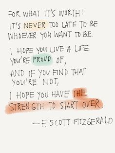 For what it's worth: It's never too late to be whoever you want to be. I hope you live a life you're proud of, and if you find that you're not, I hope you have the strength to start over. —F. Scott Fitzgerald