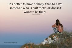 it is better to have nobody, than someone who is half there.......
