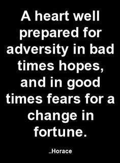 A heart well prepared for adversity in bad times hopes, and in good times fears for a change in fortune. Horace