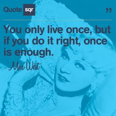 You only live once, but if you do it right, once is enough.  - Mae West #life #love