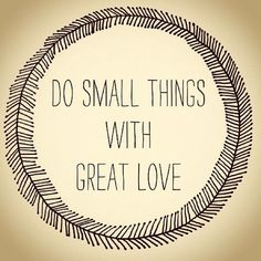 :: do small things with great love :: always been a believer in quality over quantity