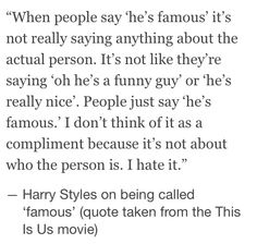 This is so true. and really its not something they want to hear. Just saying of, Harry Styles is famous. When they all are funny, kind hearted, talented, caring young's lads.<<<this is one of my favorite quotes 1d Quotes, Best Quotes, Favorite Quotes, Way Of Life, My Life, I Love Him, Love You, Easy To Love, I Love One Direction