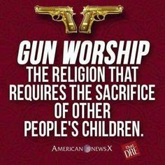 Gun Worship, the religion that requires the sacrifice of other people's children.
