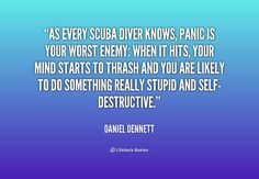 As every scuba diver knows, panic is your worst enemy: when it hits, your mind starts to thrash and you are likely to do something really stupid and self-destructive. - Daniel Dennett at Lifehack Quotes