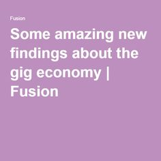 Some amazing new findings about the gig economy | Fusion