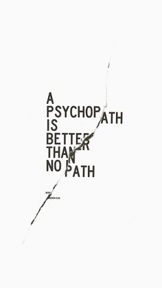A psychopath is better than no path (577×1024) #quote #psycho