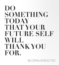 "Motivation via @LornaJaneActive  ""Do something today that your future self will thank you for"""