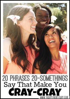 20 Phrases 20 Somethings Say That Make You Cray Cray - So guilty of saying ALL of these!