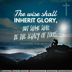 The wise shall inherit glory, But shame shall be the legacy of fools. Proverbs 3:35 NKJV Best Bible Verses, Spiritual Needs, Proverbs 3, The Fool, Spirituality, Inspirational, Movie Posters, Film Poster, Spiritual