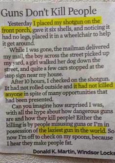 This is terrible logic. Obviously humans are responsible, but let's not forget that guns are killing devices made for quick and easy slaughter whether justified or unjustified. Spoons are for cereal and milk. I am just much more scared of citizens with guns than a government with guns. But to each his own.