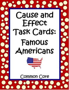 These 32 Cause and Effect: Famous Americans Task Cards by The Teacher Next Door will help your students practice this important Common Core reading skill. Kids will read a piece of information about a famous American on each card and determine the cause or effect of various historical events. I love the fact that by combining social studies and reading that we're reinforcing basic American cultural knowledge but also practicing reading skills at the same time. $