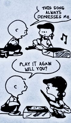 """That song always depresses me. Play it again, will you?""  Charlie Brown"