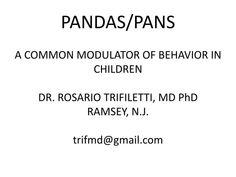 "PANDAS/PANS A COMMON MODULATOR OF BEHAVIOR IN CHILDREN DR. ROSARIO TRIFILETTI, MD PhD RAMSEY, N.J. trifmd@gmail.com.  P ediatric  A utoimmune  N europsychiatric  D isorder s  A ssociated with  S treptococcus.  What are the symptoms?.  ORIGINAL DEFINITION (1996)   "" PANDAS ""  ""SWEDO CRITERIA"""
