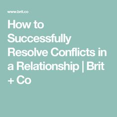 How to Successfully Resolve Conflicts in a Relationship | Brit + Co