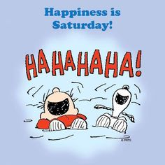 Happiness is Saturday.