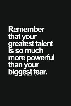 Remember that your greatest talent is so much more powerful than your biggest fear. Inspirational