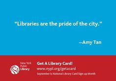 """""""Libraries are the pride of the city.""""—Amy Tan www.nypl.org/getacard #LibraryCard"""