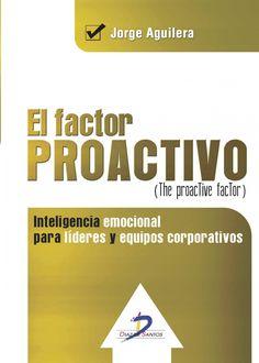 El factor proactivo = The proactive factor : ¿por qué algunas personas sí pueden resolver problemas? : inteligencia emocional para líderes y equipos corporativos / Jorge Aguilera. Díaz de Santos, D.L. 2014