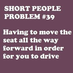 Seriously! My boyfriend hates when I drive his vehicle because he always has a hard time getting in when im done...hehe