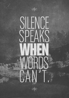 ~always remember that silence can hurt a person more than anything that could be said. It is much deeper than angry words