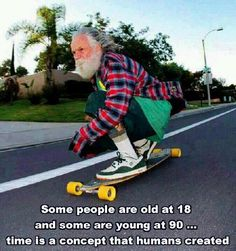 Some people are old at 18 and some are young at 90... Time is a concept that humans created  Source: Running to nowhere (Fb)