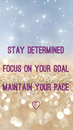 Stay determined, focus on your goal, maintain your pace <3