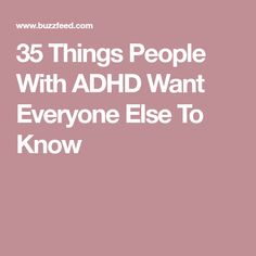 35 Things People With ADHD Want Everyone Else To Know