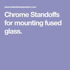 Chrome Standoffs for mounting fused glass.