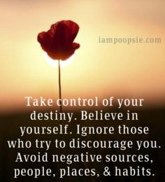 Take control of your destiny. Believe in yourself. Ignore those who try to discourage you. Avoid negative sources, people, places, & habits.