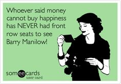 Funny Friendship Ecard: Whoever said money cannot buy happiness has NEVER had front row seats to see Barry Manilow!