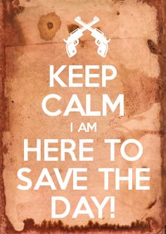 KEEP CALM I AM HERE TO SAVE THE DAY!
