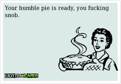 Rottenecards - Your humble pie is ready, you fucking snob.