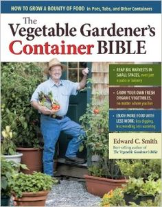 The Vegetable Gardener's Container Bible: How to Grow a Bounty of Food in Pots, Tubs, and Other Containers: Edward C. Smith: 9781603429757: Amazon.com: Books
