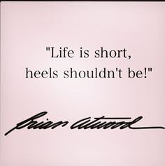 Life is short, heels shouldn't be- Brian Atwood