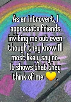 """""""As an introvert, I appreciate friends inviting me out even though they know I'll most likely say no. It shows that they think of me ."""""""