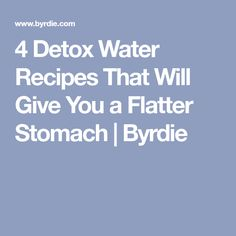 4 Detox Water Recipes That Will Give You a Flatter Stomach | Byrdie