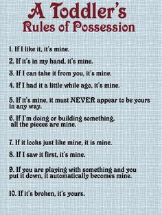 Toddler Rules of Possession- too funny, and too true! Toddler Rules, Toddler Fun, Toddler Stuff, Toddler Humor, Toddler Crafts, Funny Toddler, Toddler Teacher, Toddler Classroom, Funny Babies