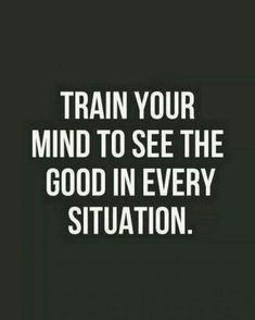 Train Your Mind To See The Good In Every Situation - Inspirational Quotes Daily Quotes Success Quotes Daily Motivation Personal Growth Personal Development Positive Thinking Positive Mindset Think and Grow Rich Napoleon Hill Robert Kiyosaki Tony Robbins Z Great Quotes, Inspiring Quotes, Quotes To Live By, Inspirational Funny, Small Quotes, Powerful Quotes, Quotes Positive, Motivational Quotes, Positive Mindset
