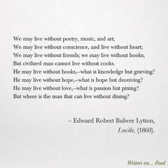 We may live without poetry, music, and art;  We may live without conscience, and live without heart;  We may live without friends; we may live without books;  But civilized man cannot live without cooks. - Edward Robert Bulwer Lytton, Lucile, (1860). Poem about food from the book Writers on Food.