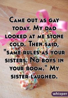 """""""Came out as gay today. My dad looked at me stone cold. Then said, """"same rules as your sisters. No boys in your room."""" My sister laughed."""""""