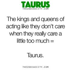 Zodiac Taurus Facts - The kings and queens of acting like they don't care when they really care a little too much = Taurus.× http://pillxprincess.tumblr.com/ × http://amykinz97.tumblr.com/ × https://instagram.com/amykinz97/ × http://super-duper-cutie.tumblr.com/