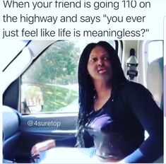 """When your friend is going 110 on the highway and says """"you ever just feel like life is meaningless? Funny Black Memes, Funny Car Memes, Really Funny Memes, Stupid Funny Memes, Funny Facts, Funny Tweets, Memes Humor, Haha Funny, Hilarious"""