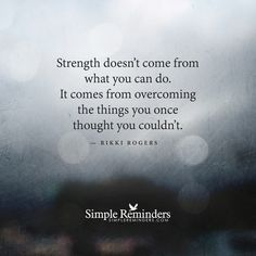 Strength doesn't come from what you can do.  It comes from overcoming the tings you one thought you couldn't.  Quote by Rikki Rogers