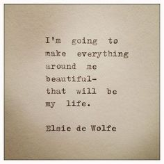 I'm going to make everything around me beautiful - that will be my life.