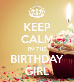 KEEP CALM I'M THE BIRTHDAY GIRL  Happy birthday to me!