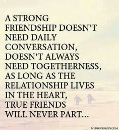 A strong friendship doesn't need daily conversation, ... doesn't always need togetherness, ... as long as the relationship lives in the heart, ... true friends will never part ...