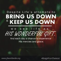 Despite life's attempts to bring us down and keep us down, we see life as His wonderful gift. And each day a chance to experience His mercies and grace. #StraightFromTheWord  Read more on http://www.jilworldwide.org/archives/45-praying-church/219-anatomy-of-faith  #JIL #Jesus #JesusIsLord #JILchurch #JILworldwide