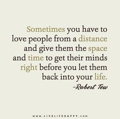Sometimes you have to love people from a distance and give them the space and time to get their minds right before you let them back into your life. - Robert Tew