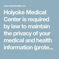 Holyoke Medical Center is required by law to maintain the privacy of your medical and health information (protected health information), to provide individuals with notice of our legal duties and privacy practices with respect to protected health information, and to abide by the terms of the Notice of Privacy Practices currently in effect. We reserve the right to change the terms of this notice and to make the new provisions effective for all protected health information we maintain. When…