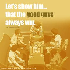 Let's show him... that the good guys always win. ~L Lawliet (Death Note)